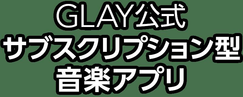 GLAY公式サブスクリプション型音楽アプリが誕生!